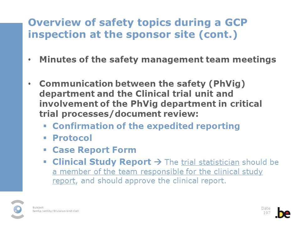 Subject famhp/entity/Division-Unit-Cell Date 197 Overview of safety topics during a GCP inspection at the sponsor site (cont.) Minutes of the safety management team meetings Communication between the safety (PhVig) department and the Clinical trial unit and involvement of the PhVig department in critical trial processes/document review: Confirmation of the expedited reporting Protocol Case Report Form Clinical Study Report The trial statistician should be a member of the team responsible for the clinical study report, and should approve the clinical report.