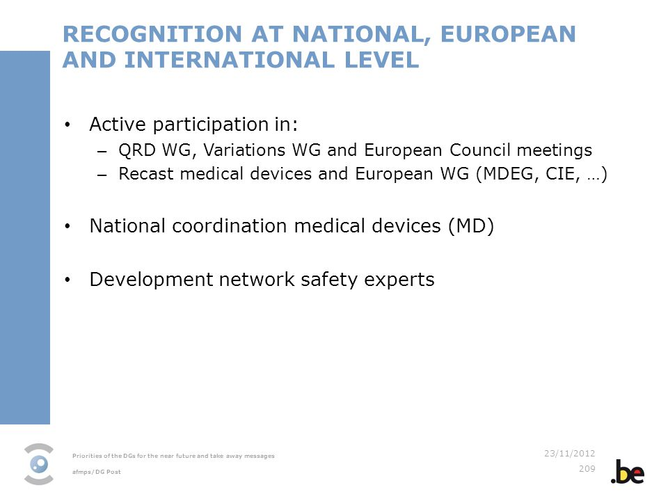 Priorities of the DGs for the near future and take away messages afmps/DG Post 23/11/2012 209 RECOGNITION AT NATIONAL, EUROPEAN AND INTERNATIONAL LEVEL Active participation in: – QRD WG, Variations WG and European Council meetings – Recast medical devices and European WG (MDEG, CIE, …) National coordination medical devices (MD) Development network safety experts