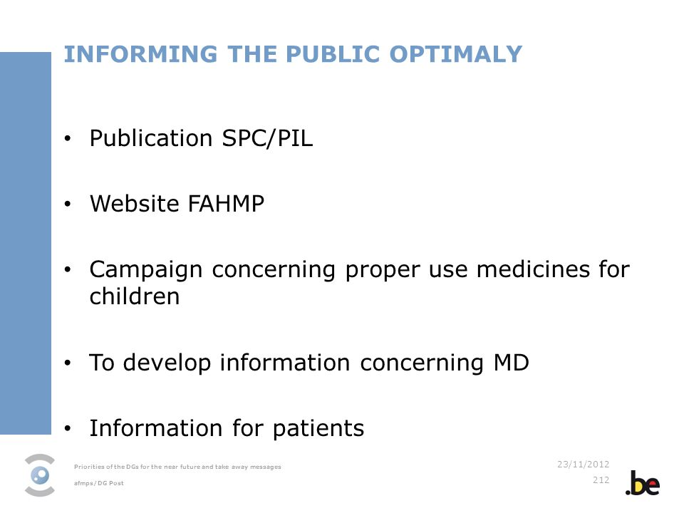 Priorities of the DGs for the near future and take away messages afmps/DG Post 23/11/2012 212 INFORMING THE PUBLIC OPTIMALY Publication SPC/PIL Website FAHMP Campaign concerning proper use medicines for children To develop information concerning MD Information for patients