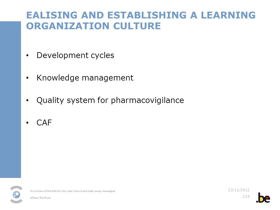 Priorities of the DGs for the near future and take away messages afmps/DG Post 23/11/2012 214 EALISING AND ESTABLISHING A LEARNING ORGANIZATION CULTURE Development cycles Knowledge management Quality system for pharmacovigilance CAF