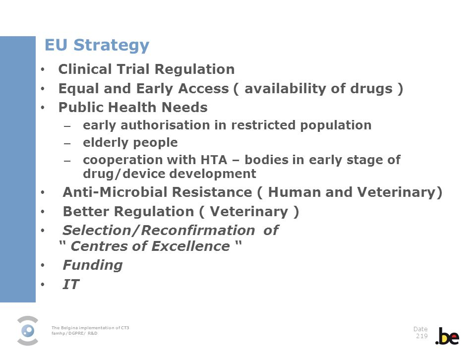 The Belgina implementation of CT3 famhp/DGPRE/ R&D Date 219 EU Strategy Clinical Trial Regulation Equal and Early Access ( availability of drugs ) Public Health Needs – early authorisation in restricted population – elderly people – cooperation with HTA – bodies in early stage of drug/device development Anti-Microbial Resistance ( Human and Veterinary) Better Regulation ( Veterinary ) Selection/Reconfirmation of Centres of Excellence Funding IT