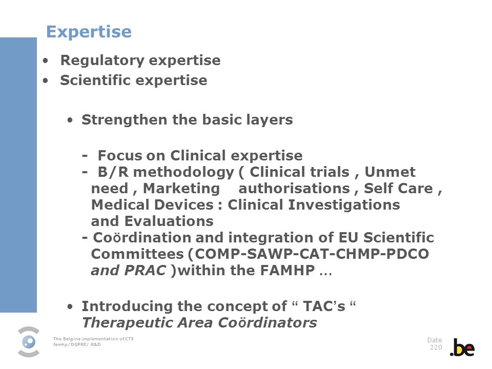 The Belgina implementation of CT3 famhp/DGPRE/ R&D Date 220 Regulatory expertise Scientific expertise Strengthen the basic layers - Focus on Clinical
