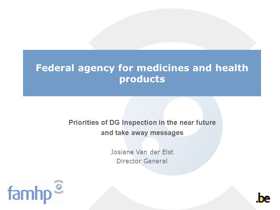 Federal agency for medicines and health products Priorities of DG Inspection in the near future and take away messages Josiane Van der Elst Director General
