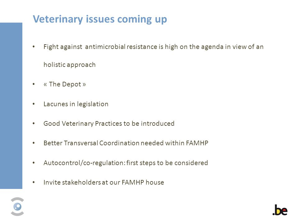Veterinary issues coming up Fight against antimicrobial resistance is high on the agenda in view of an holistic approach « The Depot » Lacunes in legislation Good Veterinary Practices to be introduced Better Transversal Coordination needed within FAMHP Autocontrol/co-regulation: first steps to be considered Invite stakeholders at our FAMHP house