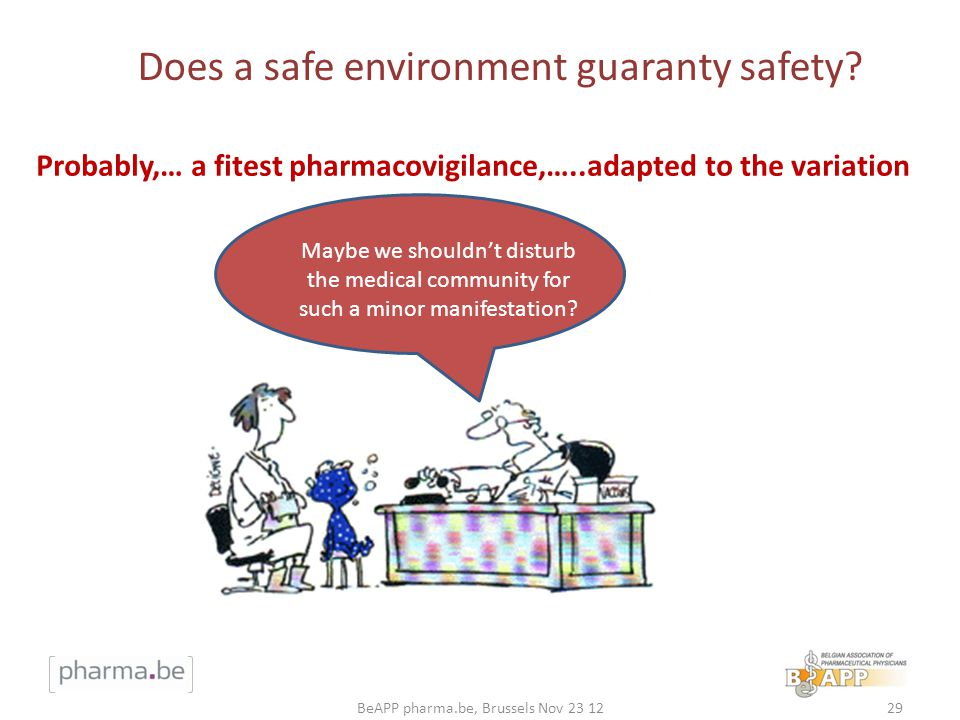 29BeAPP pharma.be, Brussels Nov 23 12 Does a safe environment guaranty safety? Maybe we shouldnt disturb the medical community for such a minor manife