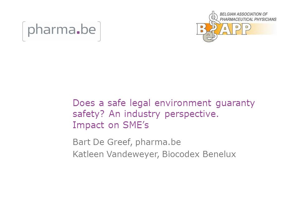 Does a safe legal environment guaranty safety? An industry perspective. Impact on SMEs Bart De Greef, pharma.be Katleen Vandeweyer, Biocodex Benelux