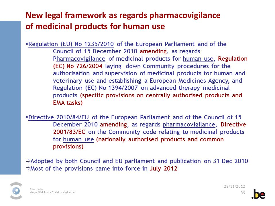 Pharma.be afmps/DG Post/Division Vigilance 23/11/2012 39 New legal framework as regards pharmacovigilance of medicinal products for human use Regulation (EU) No 1235/2010 of the European Parliament and of the Council of 15 December 2010 amending, as regards Pharmacovigilance of medicinal products for human use, Regulation (EC) No 726/2004 laying down Community procedures for the authorisation and supervision of medicinal products for human and veterinary use and establishing a European Medicines Agency, and Regulation (EC) No 1394/2007 on advanced therapy medicinal products (specific provisions on centrally authorised products and EMA tasks) Directive 2010/84/EU of the European Parliament and of the Council of 15 December 2010 amending, as regards pharmacovigilance, Directive 2001/83/EC on the Community code relating to medicinal products for human use (nationally authorised products and common provisions) Adopted by both Council and EU parliament and publication on 31 Dec 2010 Most of the provisions came into force in July 2012