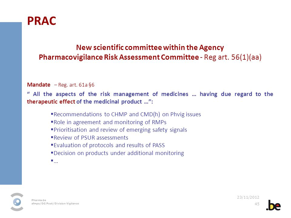 Pharma.be afmps/DG Post/Division Vigilance 23/11/2012 45 PRAC New scientific committee within the Agency Pharmacovigilance Risk Assessment Committee -