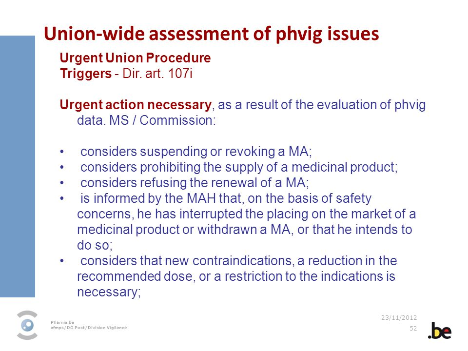 Pharma.be afmps/DG Post/Division Vigilance 23/11/2012 52 Union-wide assessment of phvig issues Urgent Union Procedure Triggers - Dir. art. 107i Urgent