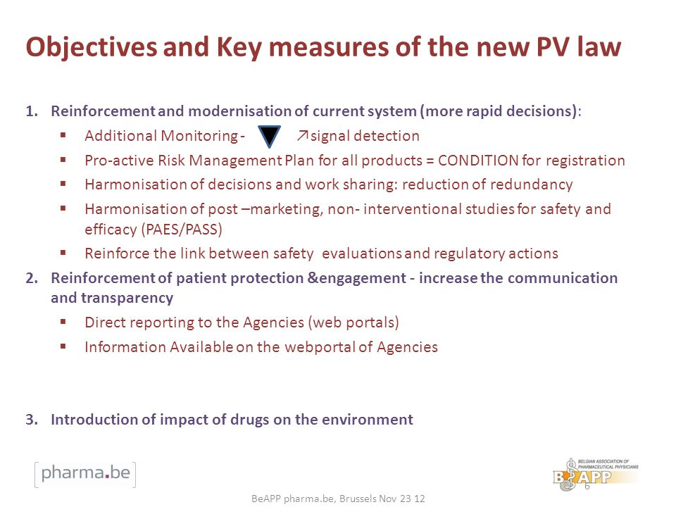 Objectives and Key measures of the new PV law 1.Reinforcement and modernisation of current system (more rapid decisions): Additional Monitoring - signal detection Pro-active Risk Management Plan for all products = CONDITION for registration Harmonisation of decisions and work sharing: reduction of redundancy Harmonisation of post –marketing, non- interventional studies for safety and efficacy (PAES/PASS) Reinforce the link between safety evaluations and regulatory actions 2.Reinforcement of patient protection &engagement - increase the communication and transparency Direct reporting to the Agencies (web portals) Information Available on the webportal of Agencies 3.Introduction of impact of drugs on the environment 6 BeAPP pharma.be, Brussels Nov 23 12