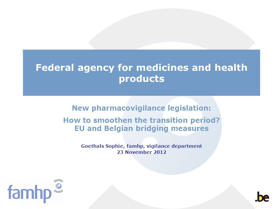 Federal agency for medicines and health products New pharmacovigilance legislation: How to smoothen the transition period.