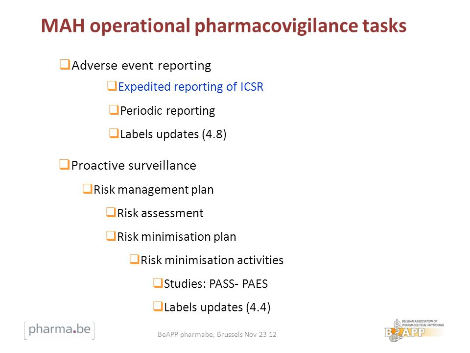 8 Adverse event reporting Expedited reporting of ICSR Periodic reporting Labels updates (4.8) Proactive surveillance Risk management plan Risk assessment Risk minimisation plan Risk minimisation activities Studies: PASS- PAES Labels updates (4.4) MAH operational pharmacovigilance tasks BeAPP pharmabe, Brussels Nov 23 12