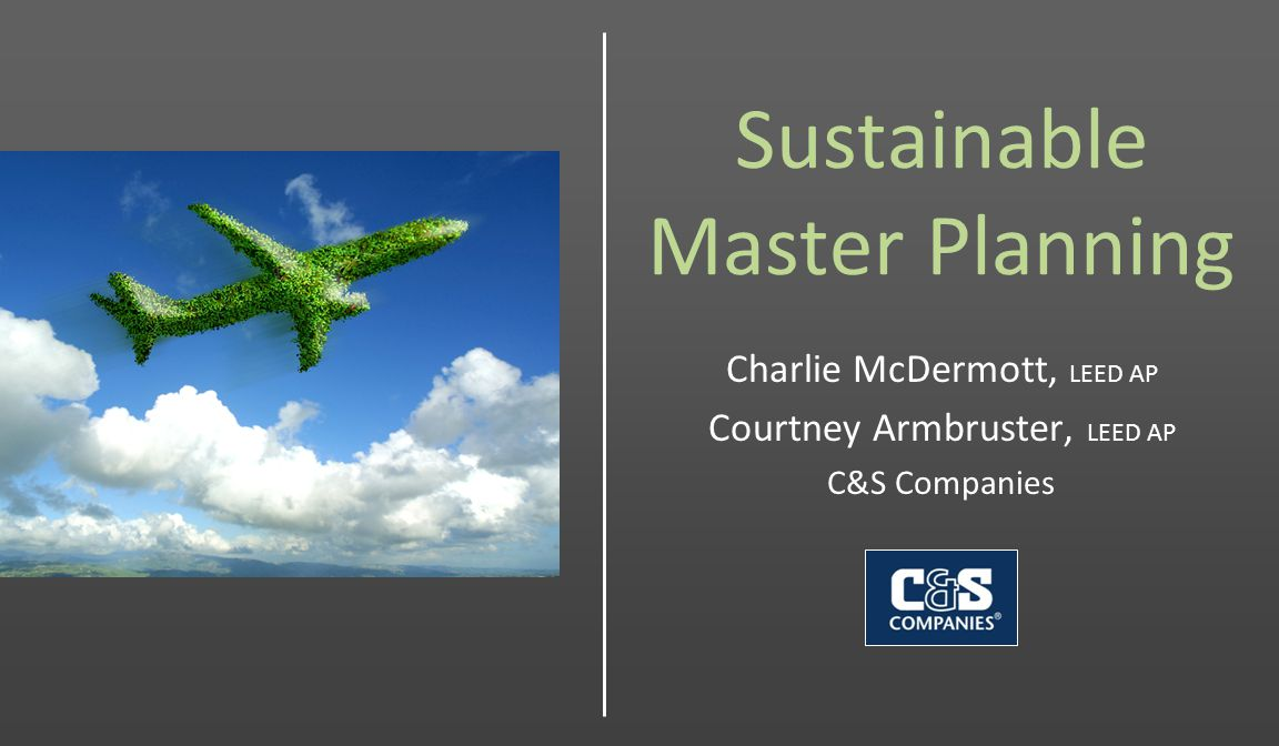 Sustainable Master Planning Charlie McDermott, LEED AP Courtney Armbruster, LEED AP C&S Companies