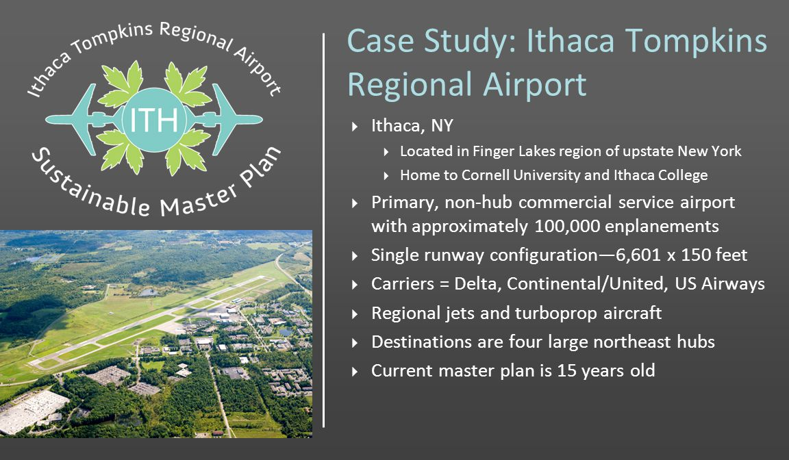 Case Study: Ithaca Tompkins Regional Airport Ithaca, NY Located in Finger Lakes region of upstate New York Home to Cornell University and Ithaca College Primary, non-hub commercial service airport with approximately 100,000 enplanements Single runway configuration6,601 x 150 feet Carriers = Delta, Continental/United, US Airways Regional jets and turboprop aircraft Destinations are four large northeast hubs Current master plan is 15 years old