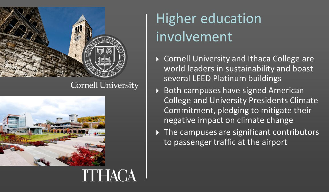 Higher education involvement Cornell University and Ithaca College are world leaders in sustainability and boast several LEED Platinum buildings Both campuses have signed American College and University Presidents Climate Commitment, pledging to mitigate their negative impact on climate change The campuses are significant contributors to passenger traffic at the airport