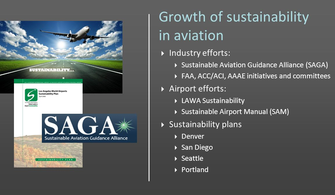 Growth of sustainability in aviation Industry efforts: Sustainable Aviation Guidance Alliance (SAGA) FAA, ACC/ACI, AAAE initiatives and committees Airport efforts: LAWA Sustainability Sustainable Airport Manual (SAM) Sustainability plans Denver San Diego Seattle Portland