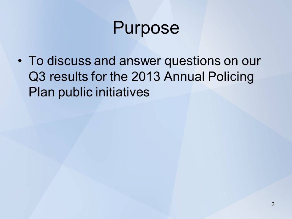 Purpose To discuss and answer questions on our Q3 results for the 2013 Annual Policing Plan public initiatives 2