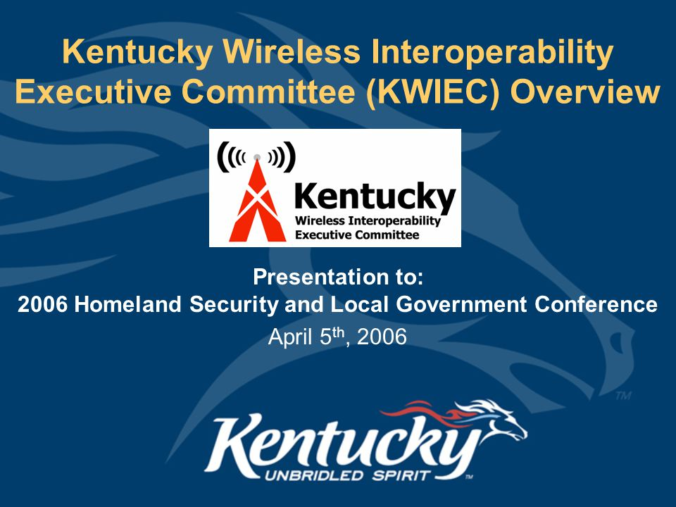 Kentucky Wireless Interoperability Executive Committee (KWIEC) Overview Presentation to: 2006 Homeland Security and Local Government Conference April 5 th, 2006