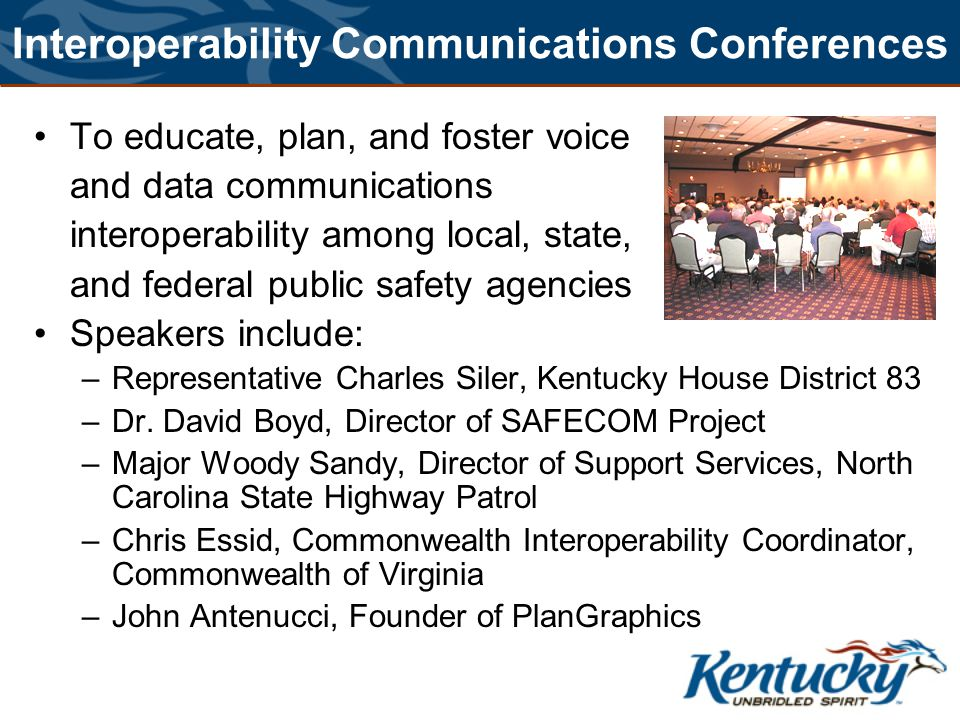 Interoperability Communications Conferences To educate, plan, and foster voice and data communications interoperabilityamong local, state, and federal public safety agencies Speakers include: –Representative Charles Siler, Kentucky House District 83 –Dr.