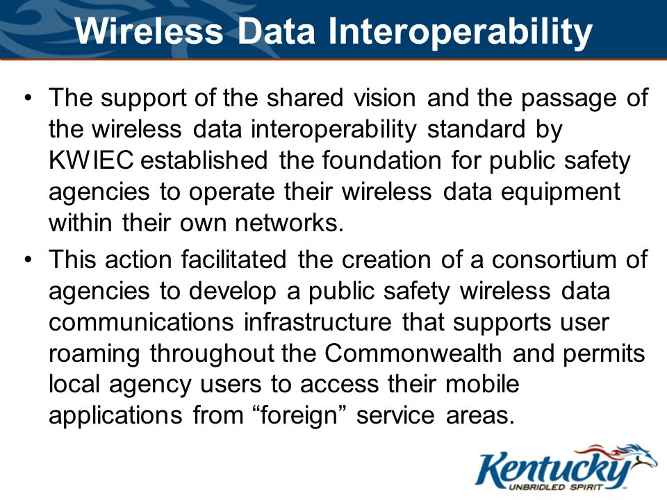 Wireless Data Interoperability The support of the shared vision and the passage of the wireless data interoperability standard by KWIEC established the foundation for public safety agencies to operate their wireless data equipment within their own networks.
