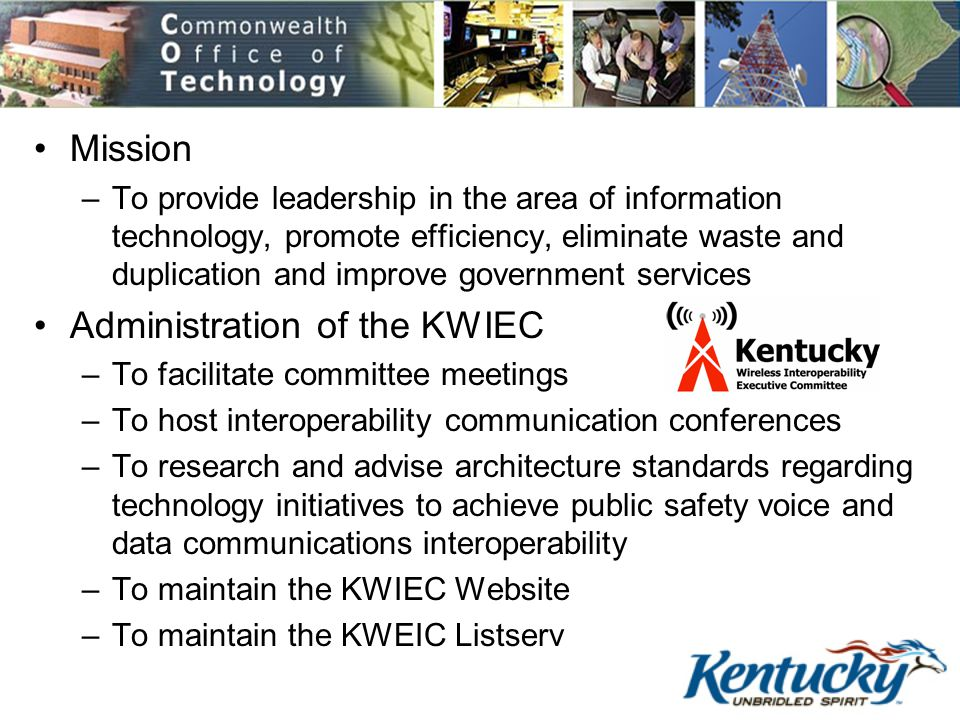 COT Mission –To provide leadership in the area of information technology, promote efficiency, eliminate waste and duplication and improve government services Administration of the KWIEC –To facilitate committee meetings –To host interoperability communication conferences –To research and advise architecture standards regarding technology initiatives to achieve public safety voice and data communications interoperability –To maintain the KWIEC Website –To maintain the KWEIC Listserv