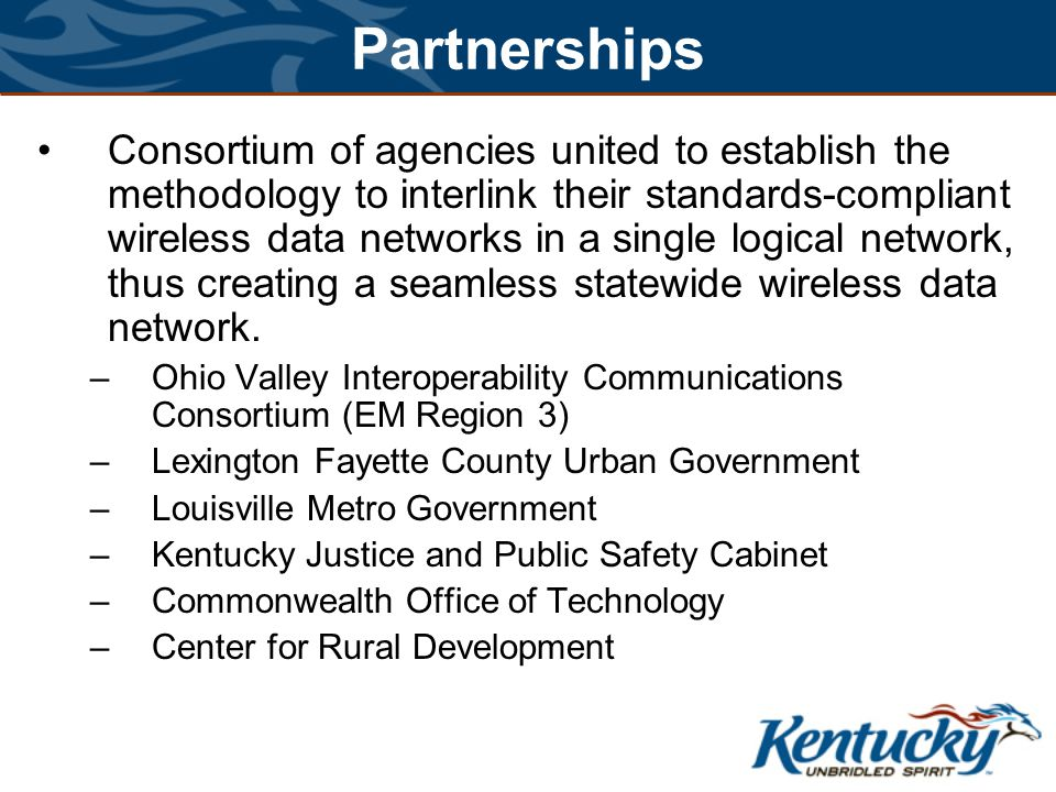 Partnerships Consortium of agencies united to establish the methodology to interlink their standards-compliant wireless data networks in a single logical network, thus creating a seamless statewide wireless data network.
