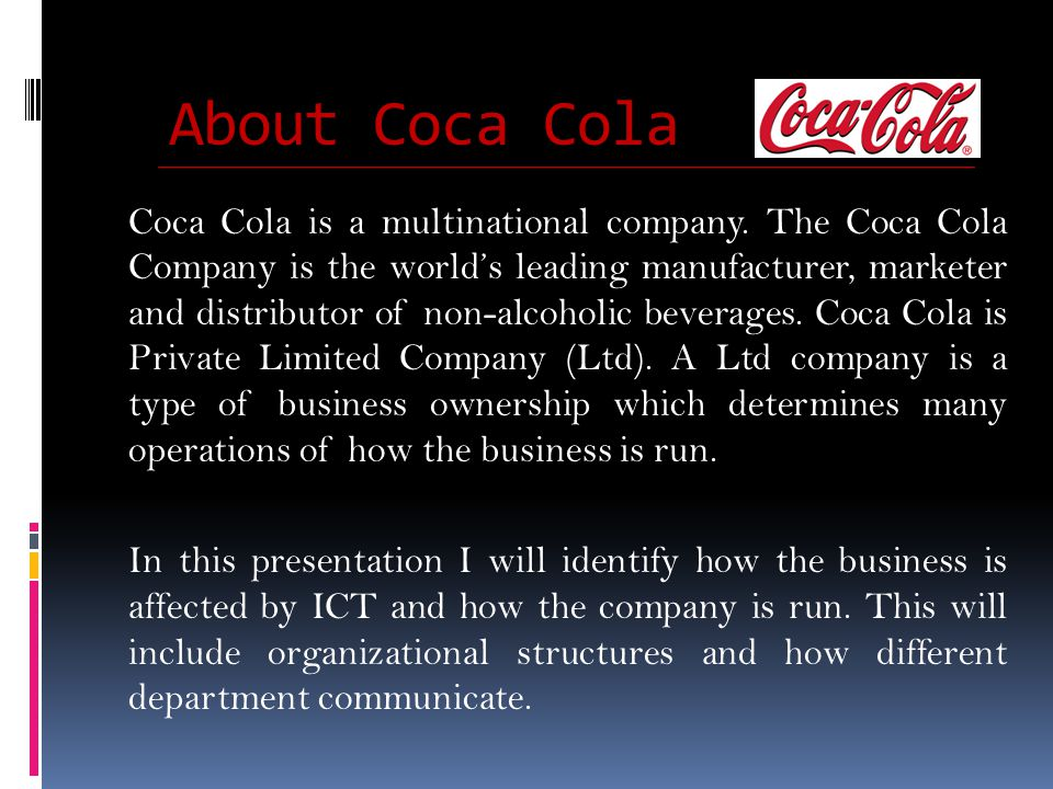 About Coca Cola Coca Cola is a multinational company. The Coca Cola Company is the worlds leading manufacturer, marketer and distributor of non-alcoho