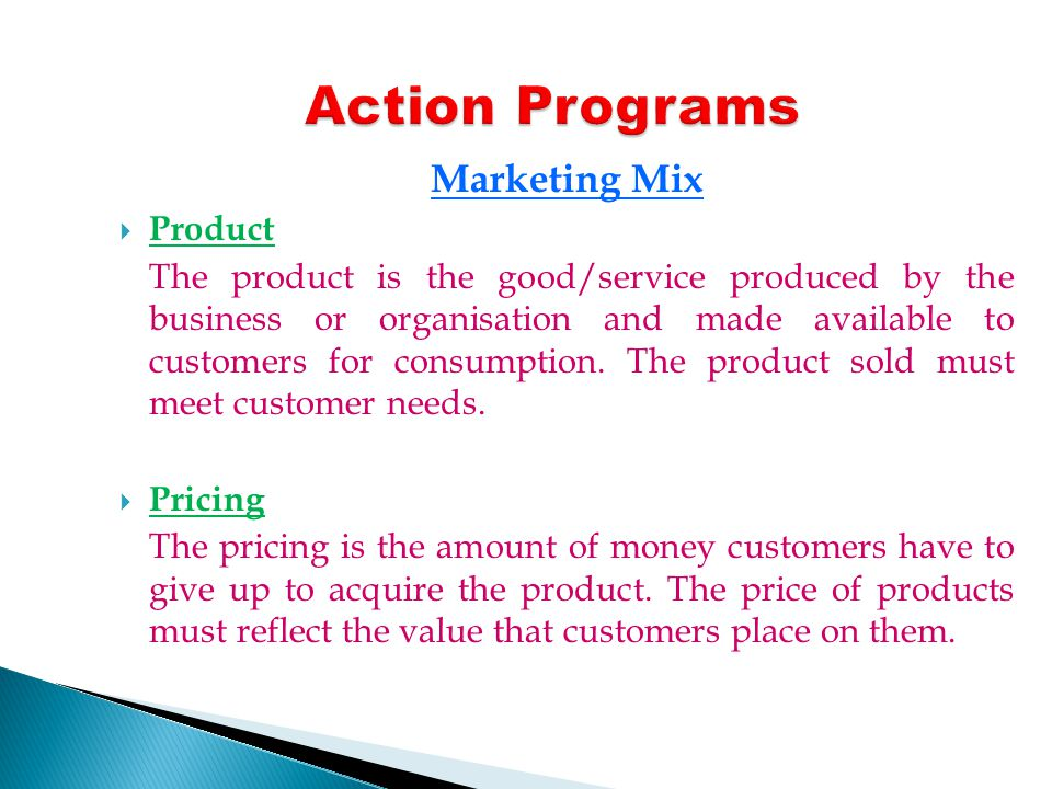 Marketing Mix Product The product is the good/service produced by the business or organisation and made available to customers for consumption.
