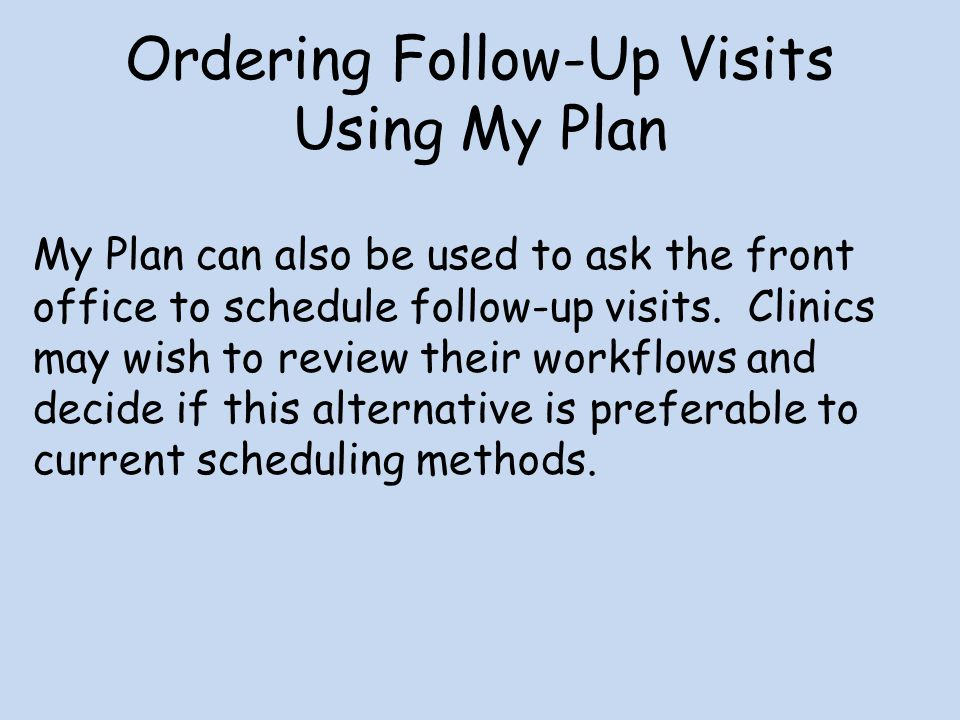 Ordering Follow-Up Visits Using My Plan My Plan can also be used to ask the front office to schedule follow-up visits. Clinics may wish to review thei