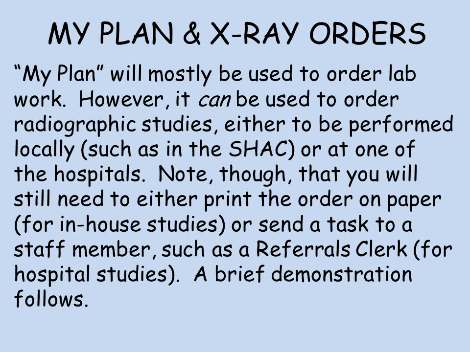 MY PLAN & X-RAY ORDERS My Plan will mostly be used to order lab work. However, it can be used to order radiographic studies, either to be performed lo