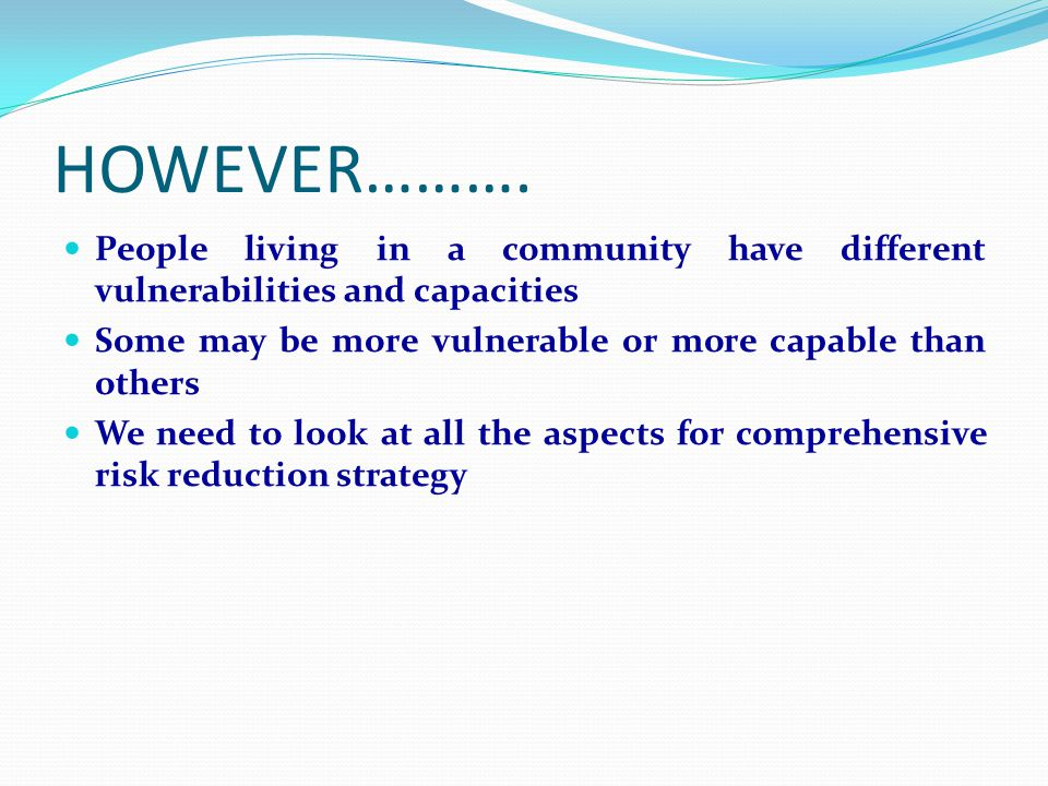 HOWEVER………. People living in a community have different vulnerabilities and capacities Some may be more vulnerable or more capable than others We need