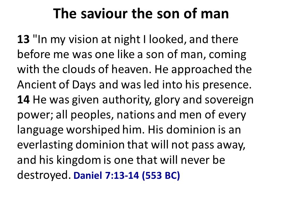 The saviour the son of man 13 In my vision at night I looked, and there before me was one like a son of man, coming with the clouds of heaven.