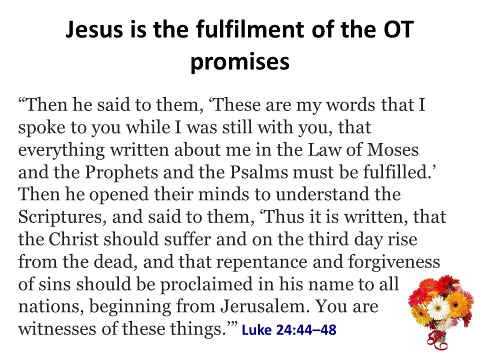Jesus is the fulfilment of the OT promises Then he said to them, These are my words that I spoke to you while I was still with you, that everything written about me in the Law of Moses and the Prophets and the Psalms must be fulfilled.