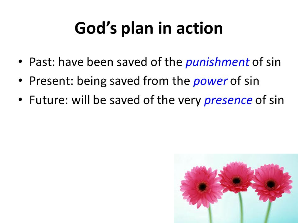 Gods plan in action Past: have been saved of the punishment of sin Present: being saved from the power of sin Future: will be saved of the very presence of sin
