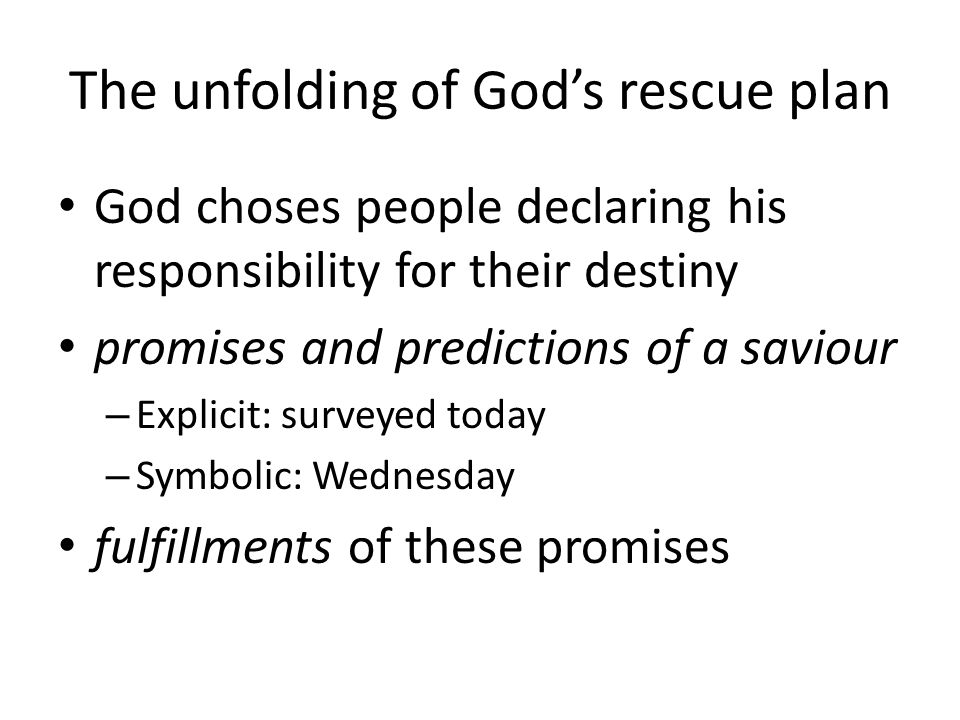 The unfolding of Gods rescue plan God choses people declaring his responsibility for their destiny promises and predictions of a saviour – Explicit: surveyed today – Symbolic: Wednesday fulfillments of these promises
