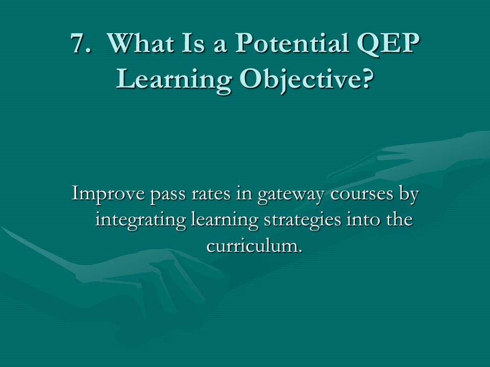 7. What Is a Potential QEP Learning Objective? Improve pass rates in gateway courses by integrating learning strategies into the curriculum.