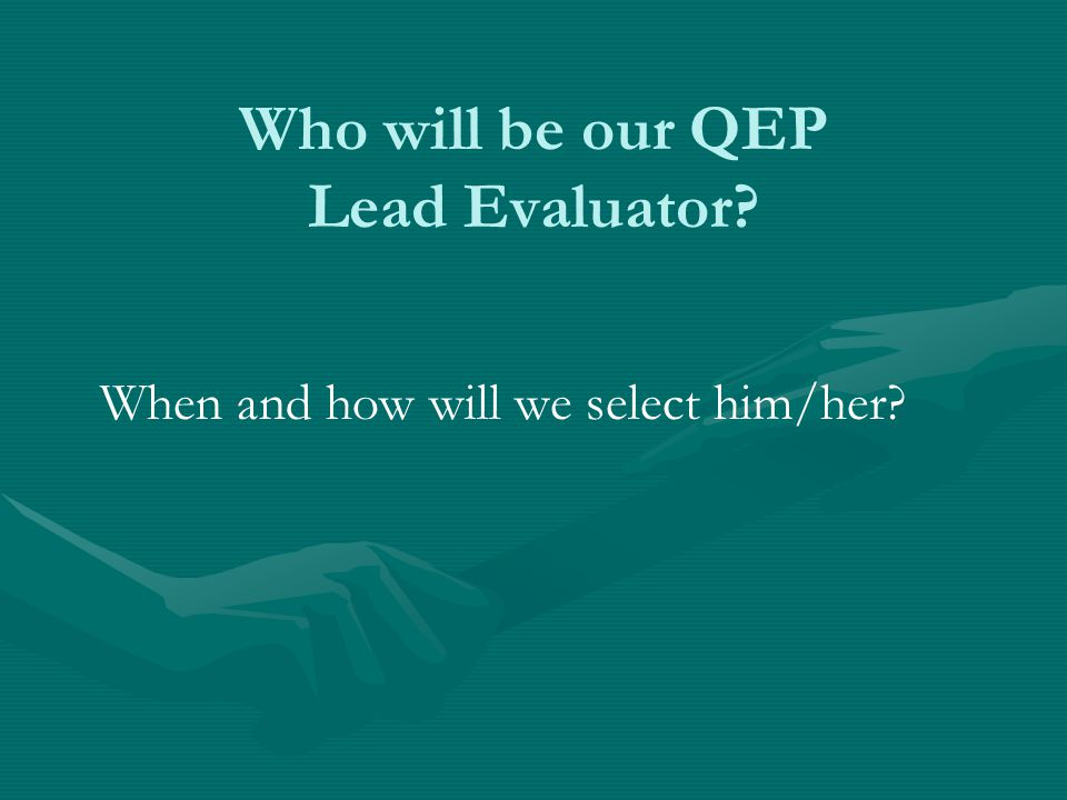 Who will be our QEP Lead Evaluator? When and how will we select him/her?