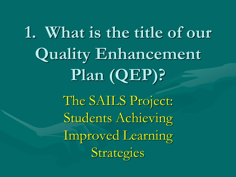 1. What is the title of our Quality Enhancement Plan (QEP)? The SAILS Project: Students Achieving Improved Learning Strategies