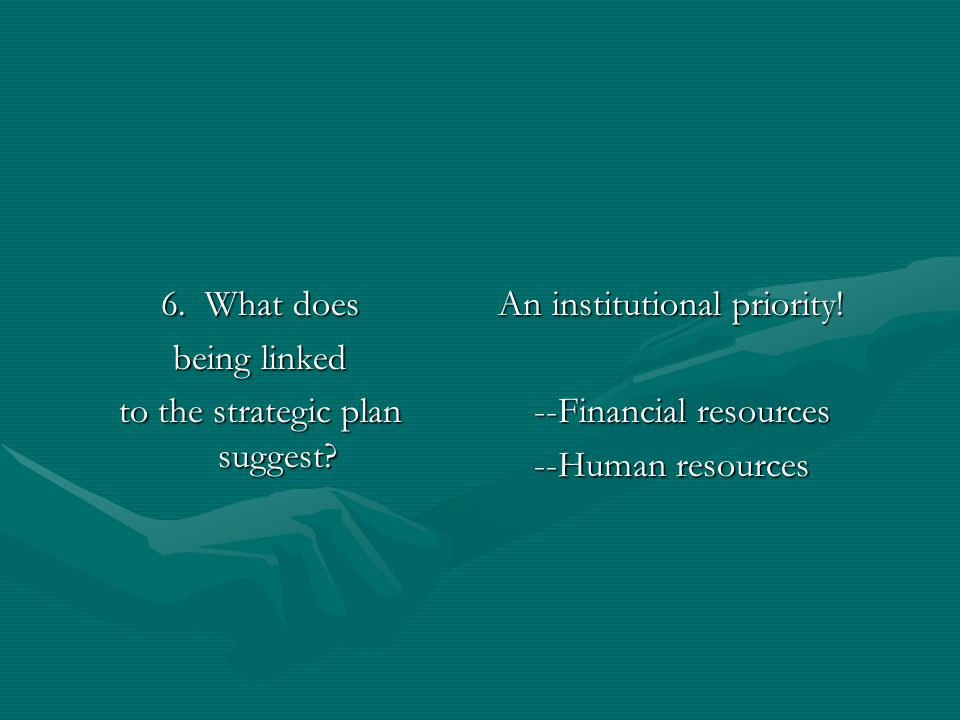 6. What does being linked to the strategic plan suggest? An institutional priority! --Financial resources --Human resources