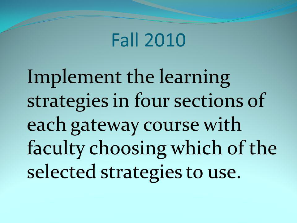 Fall 2010 Implement the learning strategies in four sections of each gateway course with faculty choosing which of the selected strategies to use.