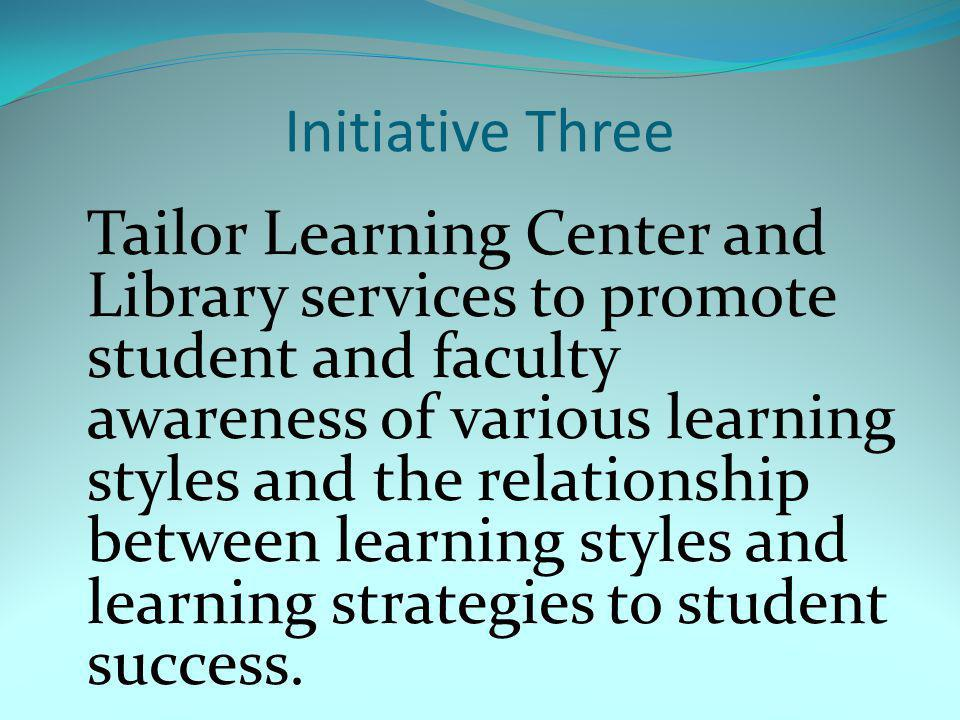 Initiative Three Tailor Learning Center and Library services to promote student and faculty awareness of various learning styles and the relationship between learning styles and learning strategies to student success.
