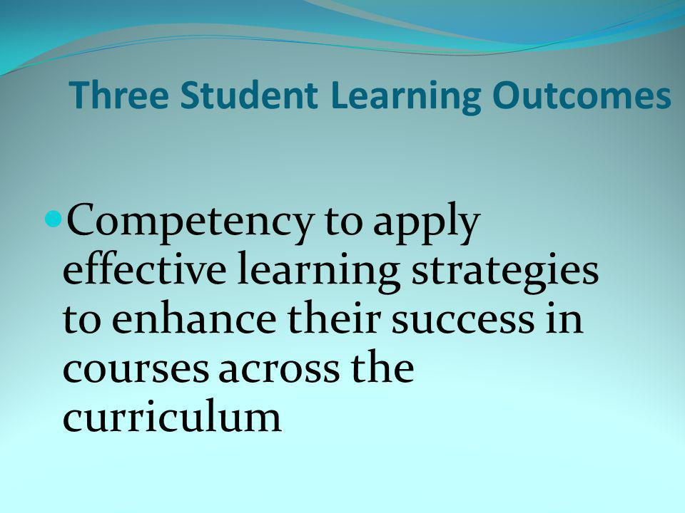 Three Student Learning Outcomes Competency to apply effective learning strategies to enhance their success in courses across the curriculum