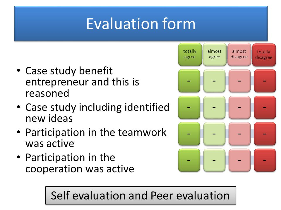Case study benefit entrepreneur and this is reasoned Case study including identified new ideas Participation in the teamwork was active Participation in the cooperation was active Evaluation form totally agree almost agree almost disagree totally disagree ------------ Self evaluation and Peer evaluation ----