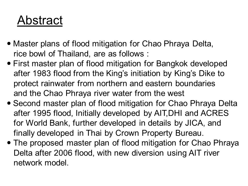 Abstract Master plans of flood mitigation for Chao Phraya Delta, rice bowl of Thailand, are as follows : First master plan of flood mitigation for Ban