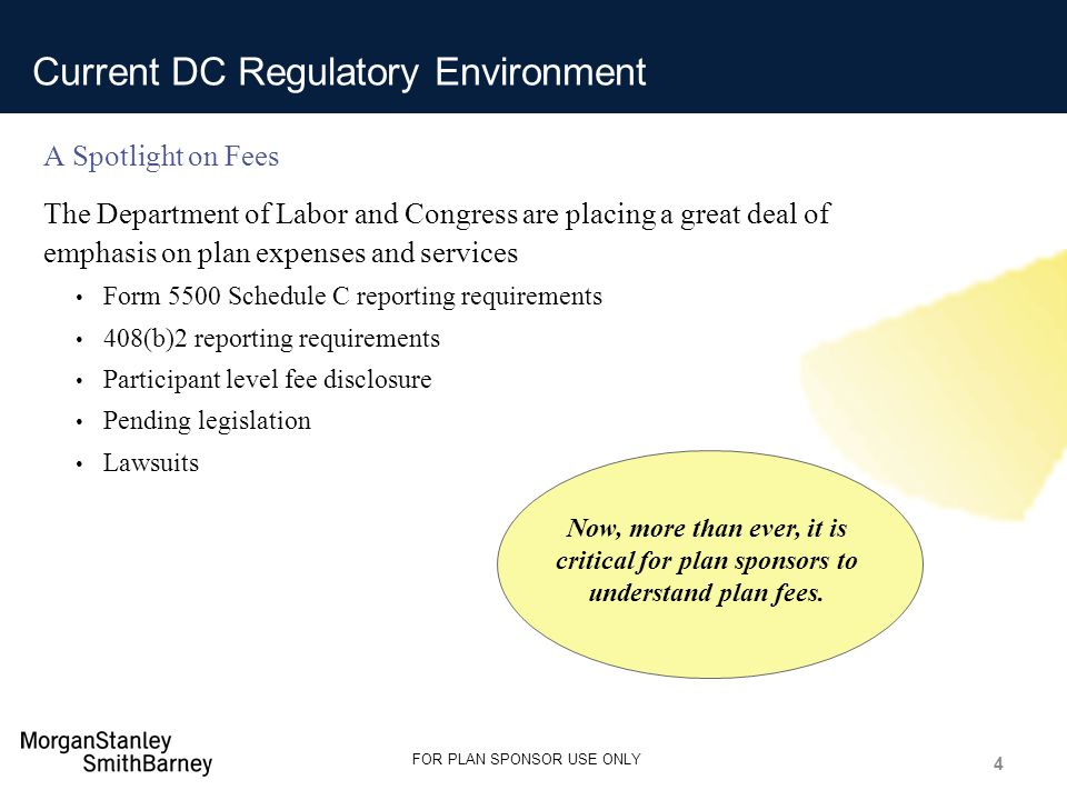 Only Source / Footnotes below this line Guide @ 2.68 Guide @ 1.64 Guide @ 1.95 Subtitle Guide @ 2.64 Guide @ 2.80 Only Source / Footnotes below this line Guide @ 0.22 Guide @ 4.69 FOR PLAN SPONSOR USE ONLY Current DC Regulatory Environment A Spotlight on Fees The Department of Labor and Congress are placing a great deal of emphasis on plan expenses and services Form 5500 Schedule C reporting requirements 408(b)2 reporting requirements Participant level fee disclosure Pending legislation Lawsuits 4 Now, more than ever, it is critical for plan sponsors to understand plan fees.