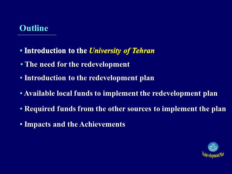 Outline Introduction to the University of Tehran The need for the redevelopment Introduction to the redevelopment plan Available local funds to implement the redevelopment plan Required funds from the other sources to implement the plan Impacts and the Achievements Impacts and the Achievements