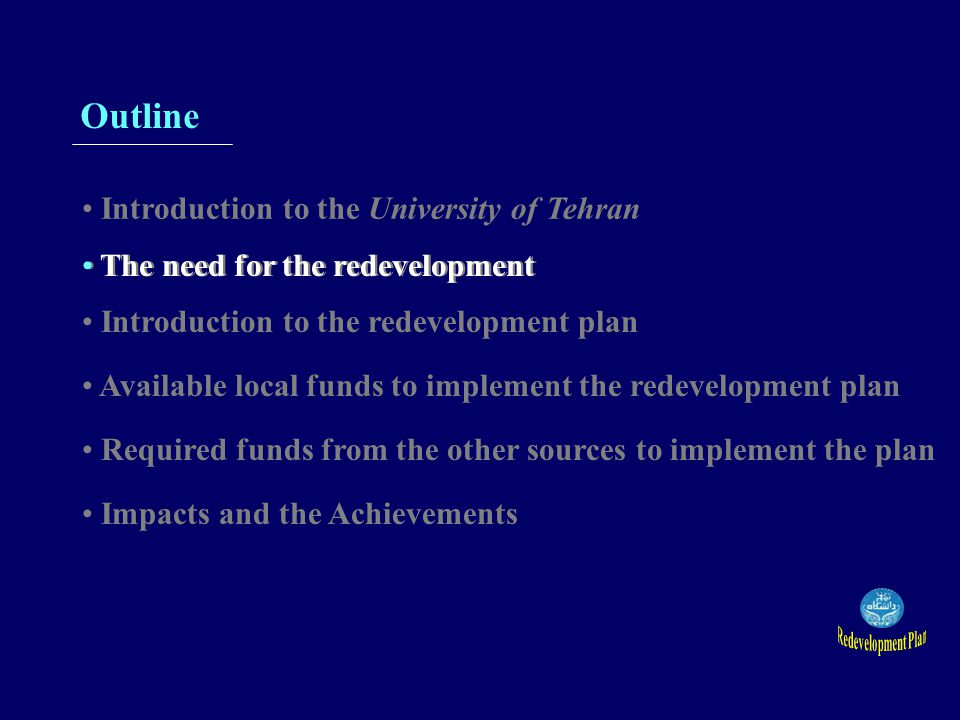 Outline Introduction to the University of Tehran The need for the redevelopment Introduction to the redevelopment plan Available local funds to implement the redevelopment plan Required funds from the other sources to implement the plan Impacts and the Achievements The need for the redevelopment