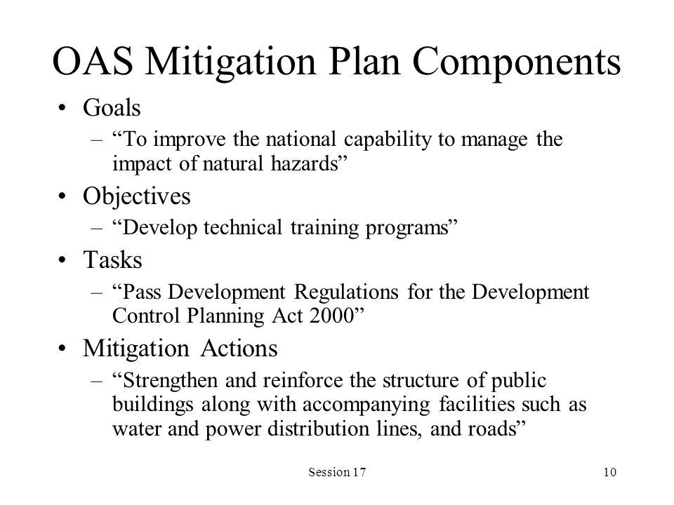 Session 1710 OAS Mitigation Plan Components Goals –To improve the national capability to manage the impact of natural hazards Objectives –Develop technical training programs Tasks –Pass Development Regulations for the Development Control Planning Act 2000 Mitigation Actions –Strengthen and reinforce the structure of public buildings along with accompanying facilities such as water and power distribution lines, and roads