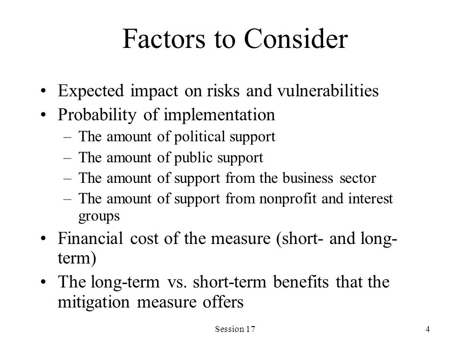 Session 174 Factors to Consider Expected impact on risks and vulnerabilities Probability of implementation –The amount of political support –The amount of public support –The amount of support from the business sector –The amount of support from nonprofit and interest groups Financial cost of the measure (short- and long- term) The long-term vs.