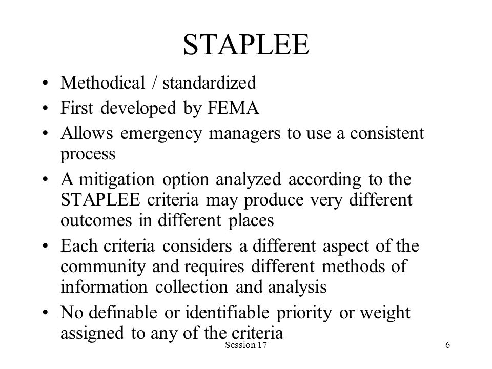 Session 176 STAPLEE Methodical / standardized First developed by FEMA Allows emergency managers to use a consistent process A mitigation option analyzed according to the STAPLEE criteria may produce very different outcomes in different places Each criteria considers a different aspect of the community and requires different methods of information collection and analysis No definable or identifiable priority or weight assigned to any of the criteria